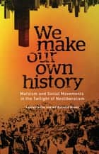 We Make Our Own History - Marxism and Social Movements in the Twilight of Neoliberalism ebook by Alf Gunvald Nilsen, Laurence Cox