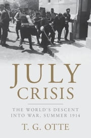 July Crisis: The World's Descent Into War, Summer 1914 ebook by Otte, Thomas