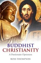 Buddhist Christianity - A Passionate Openness ebook by Ross Thompson