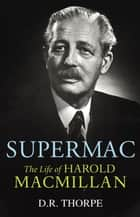 Supermac - The Life of Harold Macmillan ebook by D R Thorpe