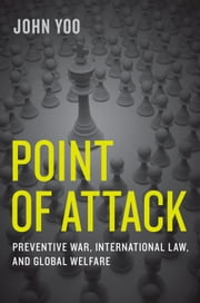 Point of Attack: Preventive War, International Law, and Global Welfare ebook by John Yoo