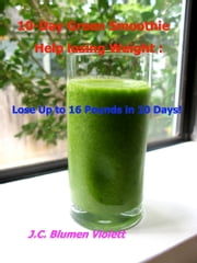10-Day Green Smoothie Help losing Weight: Lose Up to 16 Pounds in 10 Days! ebook by J.C.Blumen Violett
