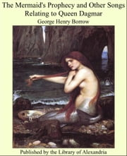 The Mermaid's Prophecy and Other Songs Relating to Queen Dagmar ebook by George Henry Borrow