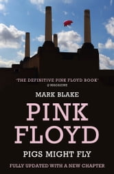 Pigs Might Fly - The Inside Story of Pink Floyd ebook by Mark Blake