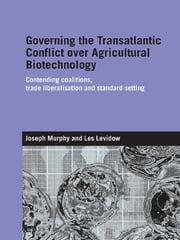 Governing the Transatlantic Conflict over Agricultural Biotechnology - Contending Coalitions, Trade Liberalisation and Standard Setting ebook by Joseph Murphy,Les Levidow