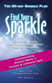 Find Your Sparkle. The 30-Day Sparkle Plan - Transform Yourself, #1 ebook by Pat Spence