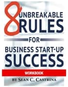 8 Unbreakable Rules for Business Start-Up Success Workbook ebook by Sean Castrina