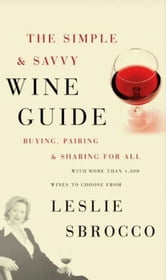 The Simple & Savvy Wine Guide - Buying, Pairing, and Sharing for All ebook by Leslie Sbrocco