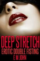 Deep Stretch Erotic Double Fisting ebook by E M John
