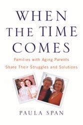 When the Time Comes - Families with Aging Parents Share Their Struggles and Solutions ebook by Paula Span