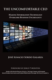 The Uncomfortable CEO - Making Information Technology Overcome Business Uncertainty ebook by José Ignacio Sordo Galarza