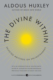 The Divine Within - Selected Writings on Enlightenment ebook by Aldous Huxley,Huston Smith