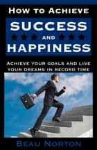 How to Achieve Success and Happiness ebook by Beau Norton