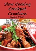 Slow Cooking Crock Pot Creations: More than 200 Best Tasting Slow Cooker Soups, Poultry and Seafood, Beef, Pork and other meats, Vegetarian Options, Desserts, Drinks, Sauces, Jams and Stuffing ebook by Alana O'Claire