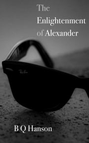 The Enlightenment of Alexander - The Stories of Alexander, #1 ebook by B Q Hanson