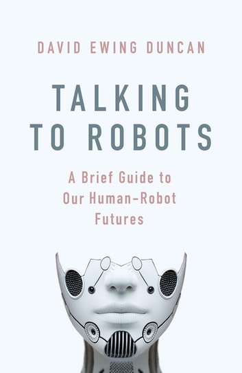 Talking to Robots - A Brief Guide to Our Human-Robot Futures eBook by David Ewing Duncan