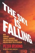 The Sky Is Falling - How Vampires, Zombies, Androids, and Superheroes Made America Great for Extremism ebook by Peter Biskind