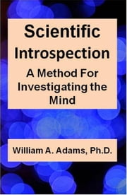 Scientific Introspection: A Method For Investigating the Mind ebook by William A. Adams