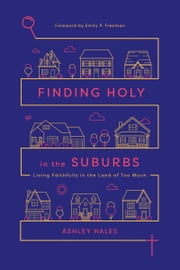 Finding Holy in the Suburbs - Living Faithfully in the Land of Too Much ebook by Ashley Hales, Emily P. Freeman
