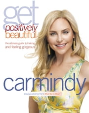 Get Positively Beautiful - The Ultimate Guide to Looking and Feeling Gorgeous ebook by Carmindy