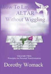 HOW TO LAY ON THE ALTAR WITHOUT WIGGLING - VOLUME TWO: PRINCIPLES FOR PERSONAL TRANSFORMATION ebook by Dorothy Womack