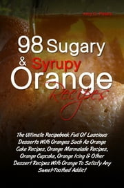 98 Sugary & Syrupy Orange Recipes - The Ultimate Recipebook Full Of Luscious Desserts With Oranges Such As Orange Cake Recipes, Orange Marmalade Recipes, Orange Cupcake, Orange Icing & Other Dessert Recipes With Orange To Satisfy Any Sweet-Toothed Addict ebook by Amy O. Peters