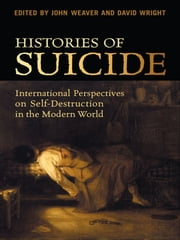 Histories of Suicide - International Perspectives on Self-Destruction in the Modern World ebook by John Weaver,David  Wright