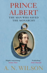 Prince Albert - The Man Who Saved the Monarchy ebook by A. N. Wilson
