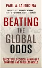 Beating the Global Odds - Successful Decision-making in a Confused and Troubled World ebook by Paul A. Laudicina, Mukesh Ambani