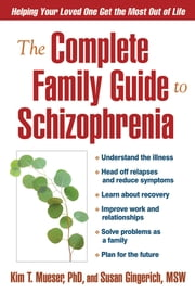 The Complete Family Guide to Schizophrenia - Helping Your Loved One Get the Most Out of Life ebook by Kim T. Mueser, PhD, Susan Gingerich, MSW