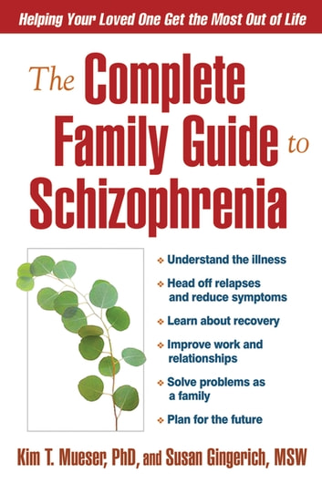 The Complete Family Guide to Schizophrenia - Helping Your Loved One Get the Most Out of Life ebook by Kim T. Mueser, PhD,Susan Gingerich, MSW