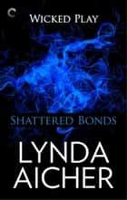 Shattered Bonds: Book Seven of Wicked Play ebook by Lynda Aicher