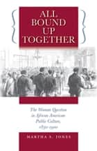All Bound Up Together - The Woman Question in African American Public Culture, 1830-1900 ebook by Martha S. Jones