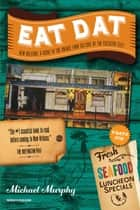 Eat Dat New Orleans: A Guide to the Unique Food Culture of the Crescent City (Up-Dat'd Edition) ebook by Michael Murphy