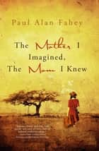 The Mother I Imagined, The Mom I Knew - A Hybrid Memoir ebook by Paul Alan Fahey