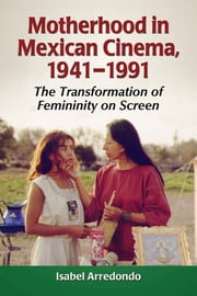 Motherhood in Mexican Cinema, 1941-1991 - The Transformation of Femininity on Screen ebook by Isabel Arredondo