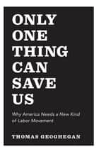 Only One Thing Can Save Us - Why America Needs a New Kind of Labor Movement ebook by Thomas Geoghegan