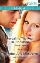 Revealing The Real Dr. Robinson/The Rebel And Miss Jones ebook by Annie Claydon, DIANNE DRAKE