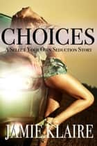 Choices: A Select Your Own Seduction Story ebook by Jamie Klaire