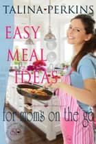 Easy Meal Ideas For Moms On the Go ebook by Talina Perkins