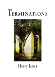 Terminations - The Death of the Lion, The Coxon Fund, The Middle Years, The Altar of the Dead ebook by Henry James