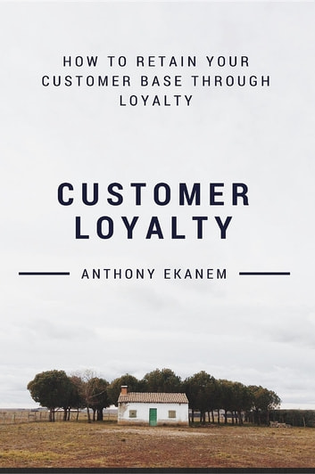 Customer Loyalty - How to Retain Your Customer Base Through Loyalty ebook by Anthony Udo Ekanem