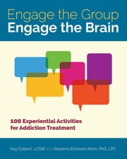 Engage the Group, Engage the Brain - 100 Experiential Activities for Addiction Treatment ebook by Kay Colbert,Roxanna Erickson-Klein
