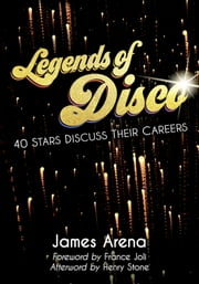 Legends of Disco - Forty Stars Discuss Their Careers ebook by James Arena