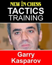 Tactics Training - Garry Kasparov - How to improve your Chess with Garry Kasparov and become a Chess Tactics Master ebook by Frank Erwich