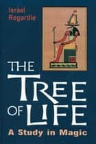 The Tree of Life: A Study in Magic - A Study in Magic eBook by Israel Regardie
