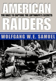 American Raiders - The Race to Capture the Luftwaffe's Secrets ebook by Wolfgang W. E. Samuel