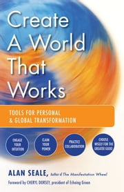 Create a World That Works: Tools for Personal and Global Transformation ebook by Alan Seale
