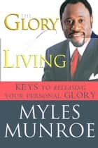 The Glory of Living: Kyes to Releasing Your Personal Glory ebook by Myles Munroe