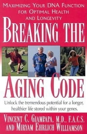 Breaking the Aging Code - Maximizing Your DNA Function for Optimal Health and Longevity ebook by Vincent C Giampapa,Miryan Ehrlich Williamson